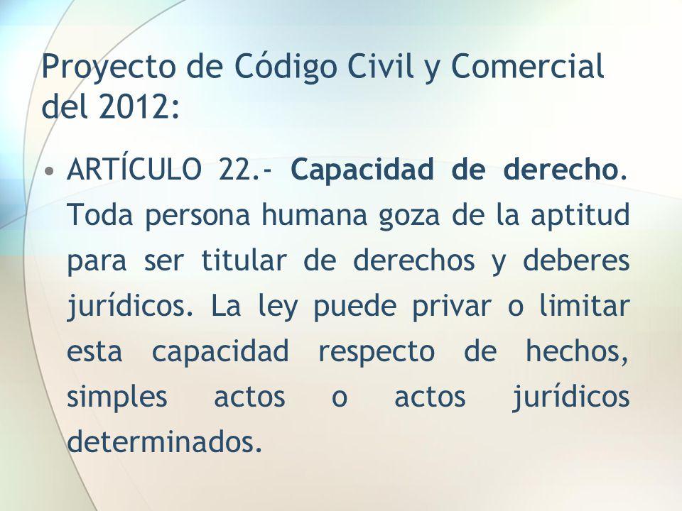 Proyecto de Código Civil y Comercial del 2012: ARTÍCULO 22.- Capacidad de derecho. Toda persona humana goza de la aptitud para ser titular de derechos