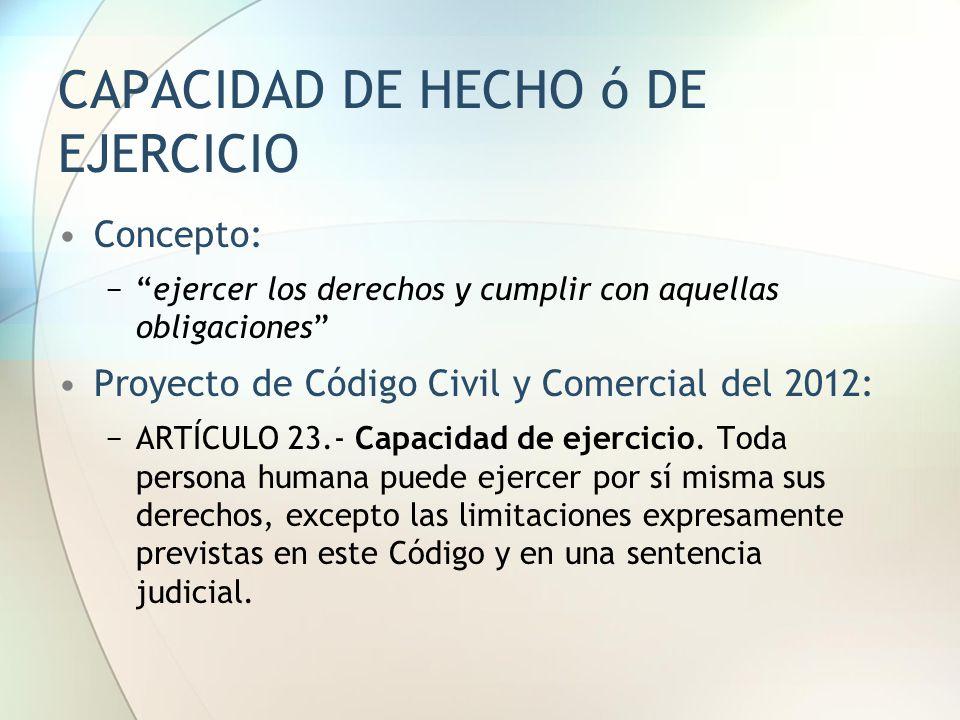 """CAPACIDAD DE HECHO ó DE EJERCICIO Concepto: −""""ejercer los derechos y cumplir con aquellas obligaciones"""" Proyecto de Código Civil y Comercial del 2012:"""