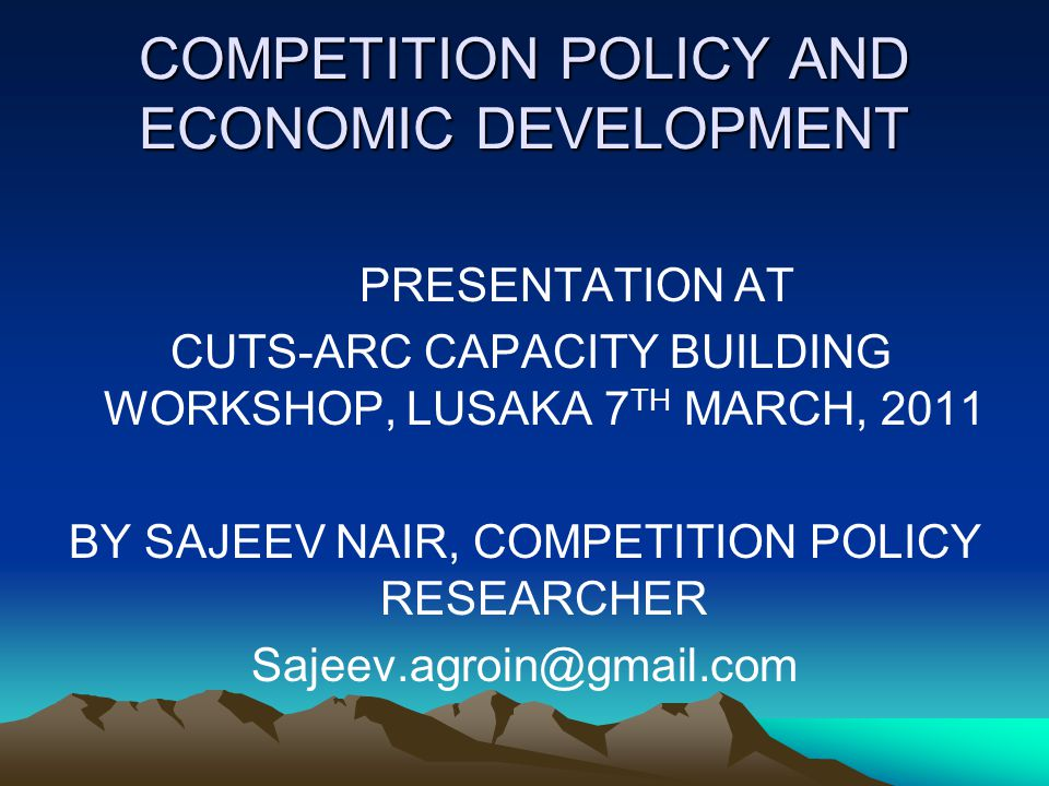 COMPETITION POLICY AND ECONOMIC DEVELOPMENT PRESENTATION AT CUTS-ARC CAPACITY BUILDING WORKSHOP, LUSAKA 7 TH MARCH, 2011 BY SAJEEV NAIR, COMPETITION POLICY RESEARCHER Sajeev.agroin@gmail.com