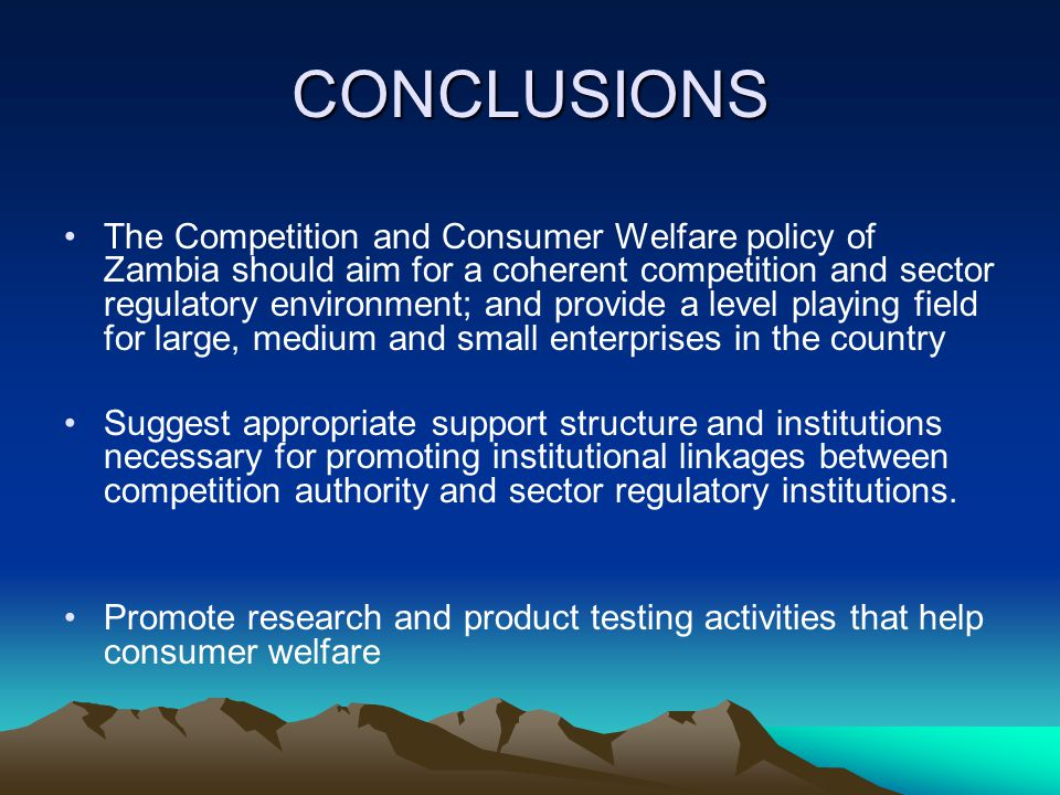 CONCLUSIONS The Competition and Consumer Welfare policy of Zambia should aim for a coherent competition and sector regulatory environment; and provide a level playing field for large, medium and small enterprises in the country Suggest appropriate support structure and institutions necessary for promoting institutional linkages between competition authority and sector regulatory institutions.