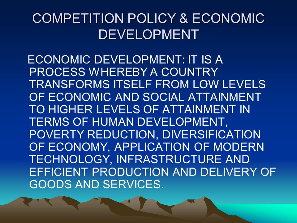 COMPETITION POLICY & ECONOMIC DEVELOPMENT ECONOMIC DEVELOPMENT: IT IS A PROCESS WHEREBY A COUNTRY TRANSFORMS ITSELF FROM LOW LEVELS OF ECONOMIC AND SOCIAL ATTAINMENT TO HIGHER LEVELS OF ATTAINMENT IN TERMS OF HUMAN DEVELOPMENT, POVERTY REDUCTION, DIVERSIFICATION OF ECONOMY, APPLICATION OF MODERN TECHNOLOGY, INFRASTRUCTURE AND EFFICIENT PRODUCTION AND DELIVERY OF GOODS AND SERVICES.