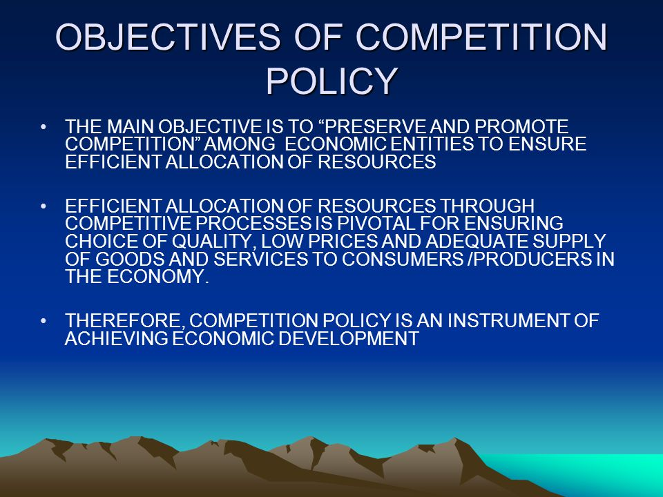 OBJECTIVES OF COMPETITION POLICY THE MAIN OBJECTIVE IS TO PRESERVE AND PROMOTE COMPETITION AMONG ECONOMIC ENTITIES TO ENSURE EFFICIENT ALLOCATION OF RESOURCES EFFICIENT ALLOCATION OF RESOURCES THROUGH COMPETITIVE PROCESSES IS PIVOTAL FOR ENSURING CHOICE OF QUALITY, LOW PRICES AND ADEQUATE SUPPLY OF GOODS AND SERVICES TO CONSUMERS /PRODUCERS IN THE ECONOMY.