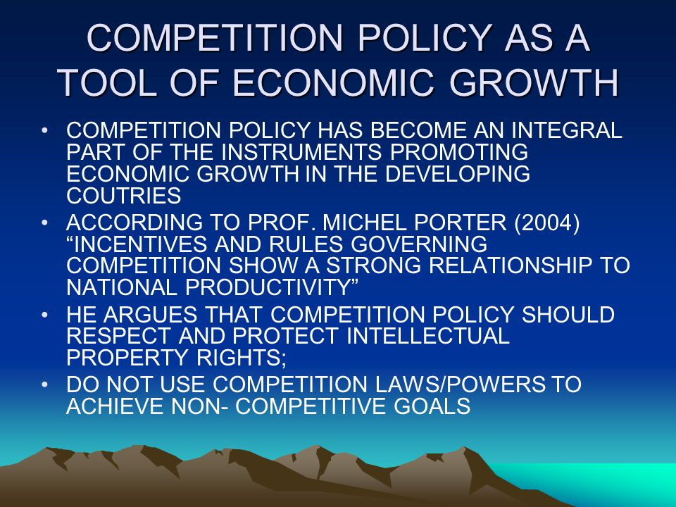 COMPETITION POLICY AS A TOOL OF ECONOMIC GROWTH COMPETITION POLICY HAS BECOME AN INTEGRAL PART OF THE INSTRUMENTS PROMOTING ECONOMIC GROWTH IN THE DEVELOPING COUTRIES ACCORDING TO PROF.