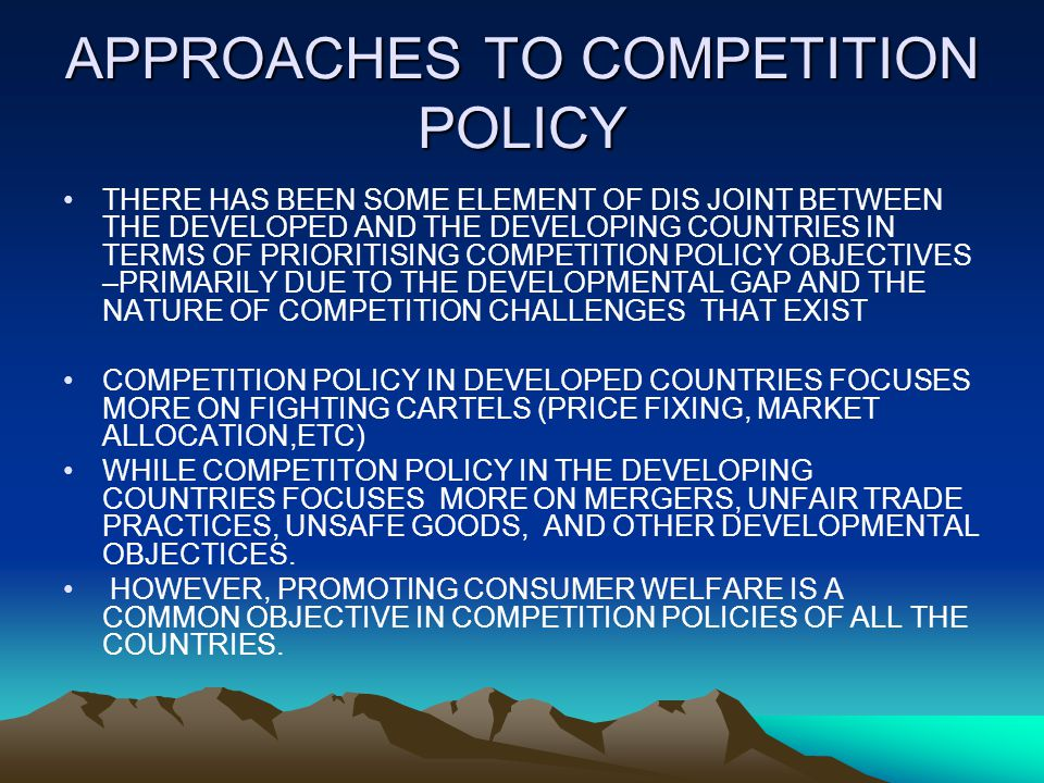 APPROACHES TO COMPETITION POLICY THERE HAS BEEN SOME ELEMENT OF DIS JOINT BETWEEN THE DEVELOPED AND THE DEVELOPING COUNTRIES IN TERMS OF PRIORITISING COMPETITION POLICY OBJECTIVES –PRIMARILY DUE TO THE DEVELOPMENTAL GAP AND THE NATURE OF COMPETITION CHALLENGES THAT EXIST COMPETITION POLICY IN DEVELOPED COUNTRIES FOCUSES MORE ON FIGHTING CARTELS (PRICE FIXING, MARKET ALLOCATION,ETC) WHILE COMPETITON POLICY IN THE DEVELOPING COUNTRIES FOCUSES MORE ON MERGERS, UNFAIR TRADE PRACTICES, UNSAFE GOODS, AND OTHER DEVELOPMENTAL OBJECTICES.