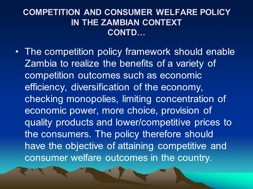 COMPETITION AND CONSUMER WELFARE POLICY IN THE ZAMBIAN CONTEXT CONTD… The competition policy framework should enable Zambia to realize the benefits of a variety of competition outcomes such as economic efficiency, diversification of the economy, checking monopolies, limiting concentration of economic power, more choice, provision of quality products and lower/competitive prices to the consumers.