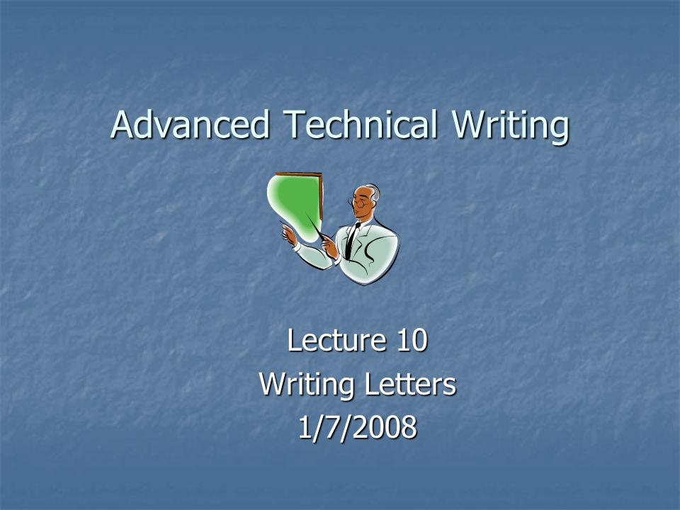 Advanced Technical Writing Lecture 10 Writing Letters 1/7/2008