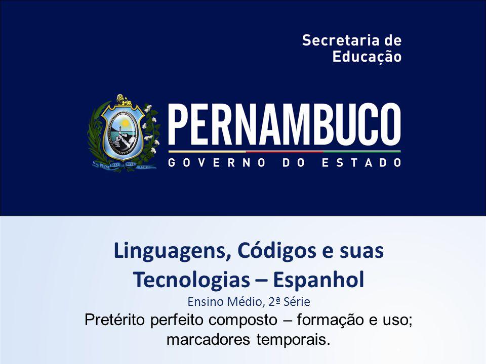 Linguagens, Códigos e suas Tecnologias – Espanhol Ensino Médio, 2ª Série Pretérito perfeito composto – formação e uso; marcadores temporais.