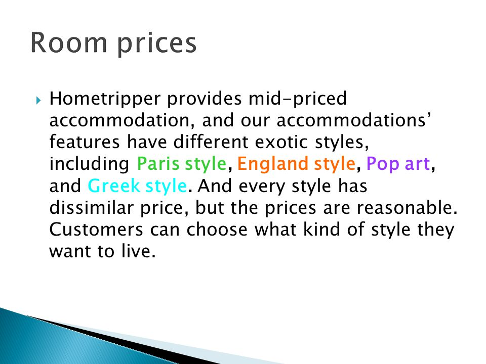  Hometripper provides mid-priced accommodation, and our accommodations' features have different exotic styles, including Paris style, England style, Pop art, and Greek style.