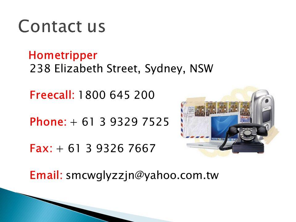 Hometripper 238 Elizabeth Street, Sydney, NSW Freecall: 1800 645 200 Phone: + 61 3 9329 7525 Fax: + 61 3 9326 7667 Email: smcwglyzzjn@yahoo.com.tw