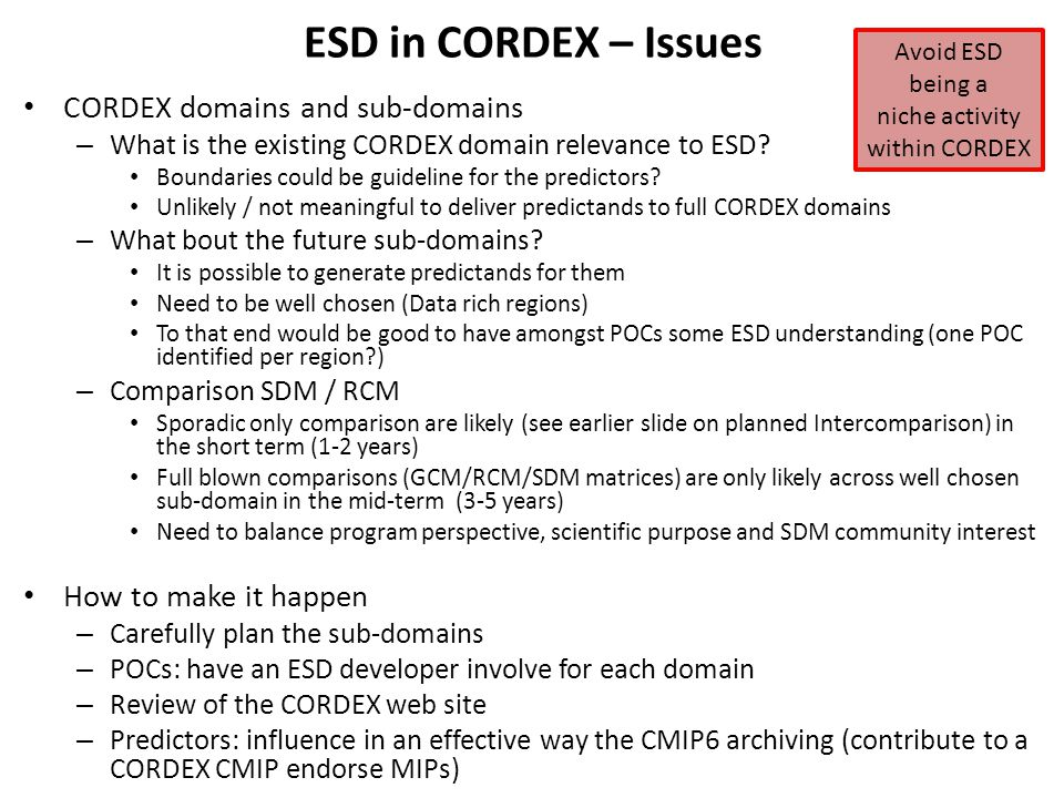 ESD in CORDEX – Issues CORDEX domains and sub-domains – What is the existing CORDEX domain relevance to ESD? Boundaries could be guideline for the pre