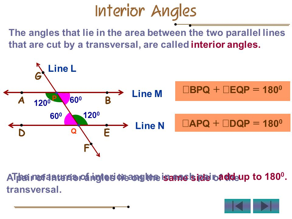 The angles that lie in the area between the two parallel lines that are cut by a transversal, are called interior angles.