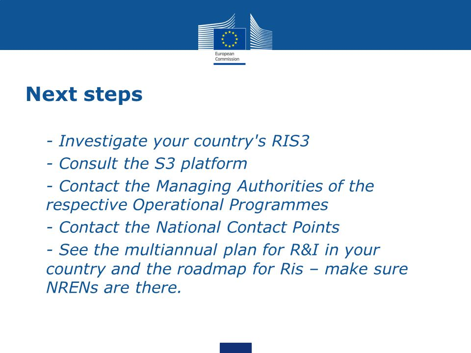 Next steps - Investigate your country s RIS3 - Consult the S3 platform - Contact the Managing Authorities of the respective Operational Programmes - Contact the National Contact Points - See the multiannual plan for R&I in your country and the roadmap for Ris – make sure NRENs are there.