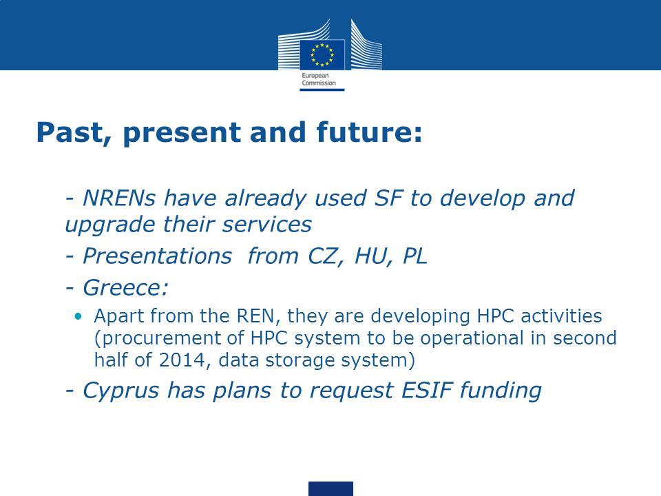 Past, present and future: - NRENs have already used SF to develop and upgrade their services - Presentations from CZ, HU, PL - Greece: Apart from the REN, they are developing HPC activities (procurement of HPC system to be operational in second half of 2014, data storage system) - Cyprus has plans to request ESIF funding