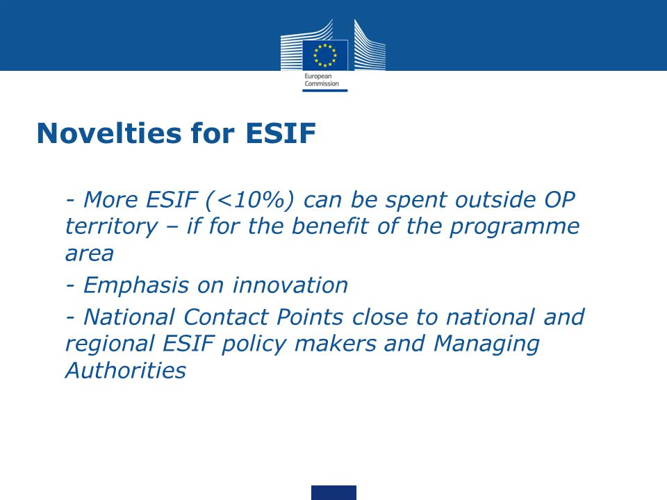 Novelties for ESIF - More ESIF (<10%) can be spent outside OP territory – if for the benefit of the programme area - Emphasis on innovation - National Contact Points close to national and regional ESIF policy makers and Managing Authorities