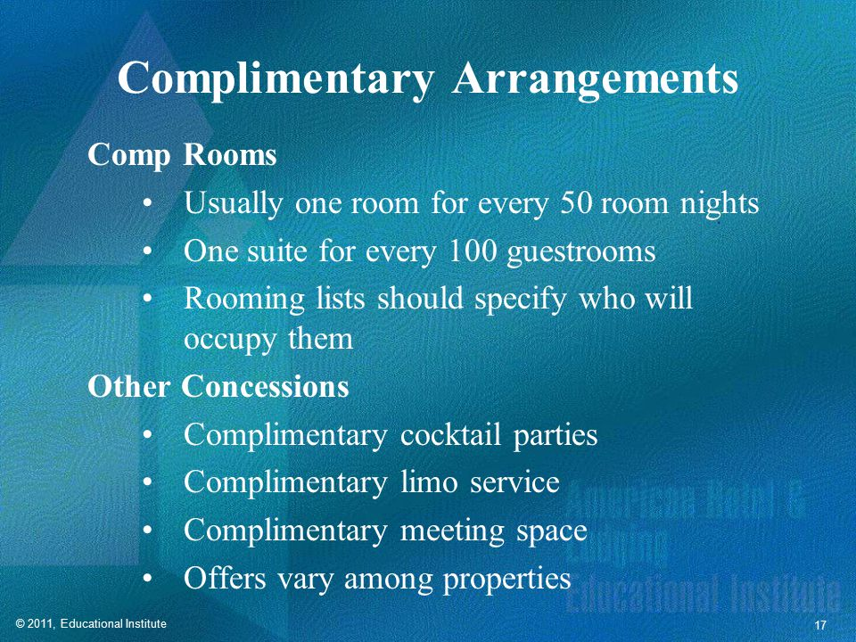 © 2011, Educational Institute 17 Complimentary Arrangements Comp Rooms Usually one room for every 50 room nights One suite for every 100 guestrooms Rooming lists should specify who will occupy them Other Concessions Complimentary cocktail parties Complimentary limo service Complimentary meeting space Offers vary among properties