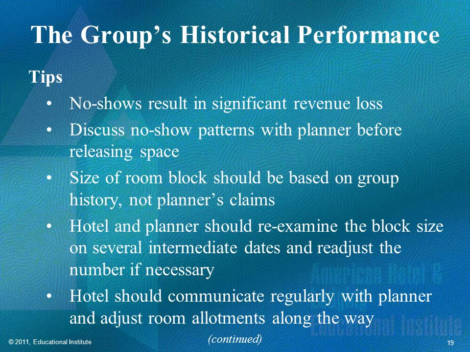 © 2011, Educational Institute 19 The Group's Historical Performance Tips No-shows result in significant revenue loss Discuss no-show patterns with planner before releasing space Size of room block should be based on group history, not planner's claims Hotel and planner should re-examine the block size on several intermediate dates and readjust the number if necessary Hotel should communicate regularly with planner and adjust room allotments along the way (continued)