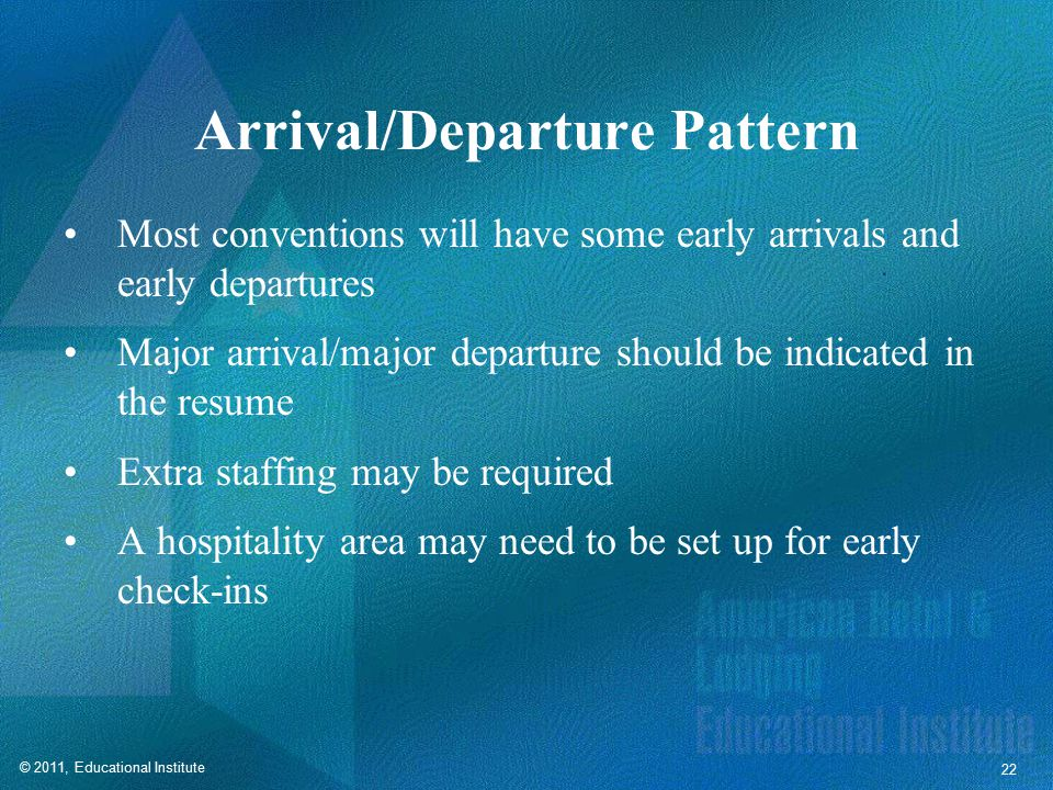 © 2011, Educational Institute 22 Arrival/Departure Pattern Most conventions will have some early arrivals and early departures Major arrival/major departure should be indicated in the resume Extra staffing may be required A hospitality area may need to be set up for early check-ins