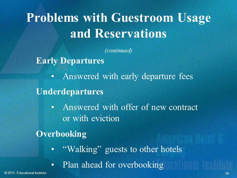 © 2011, Educational Institute 24 Problems with Guestroom Usage and Reservations Early Departures Answered with early departure fees Underdepartures Answered with offer of new contract or with eviction Overbooking Walking guests to other hotels Plan ahead for overbooking (continued)