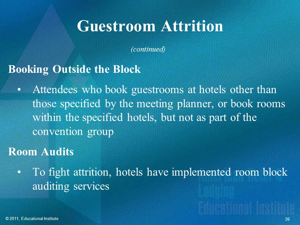 © 2011, Educational Institute 26 Guestroom Attrition Booking Outside the Block Attendees who book guestrooms at hotels other than those specified by the meeting planner, or book rooms within the specified hotels, but not as part of the convention group Room Audits To fight attrition, hotels have implemented room block auditing services (continued)