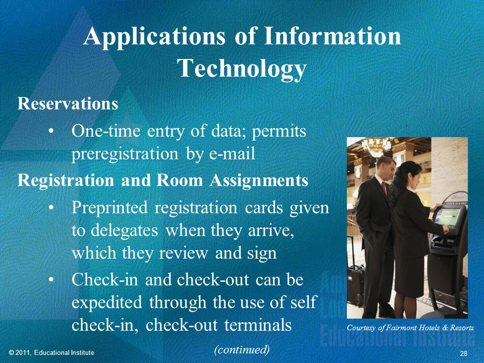 © 2011, Educational Institute 28 Applications of Information Technology Reservations One-time entry of data; permits preregistration by e-mail Registration and Room Assignments Preprinted registration cards given to delegates when they arrive, which they review and sign Check-in and check-out can be expedited through the use of self check-in, check-out terminals (continued) Courtesy of Fairmont Hotels & Resorts