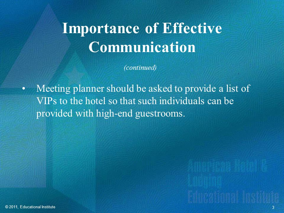 © 2011, Educational Institute 3 Importance of Effective Communication Meeting planner should be asked to provide a list of VIPs to the hotel so that such individuals can be provided with high-end guestrooms.