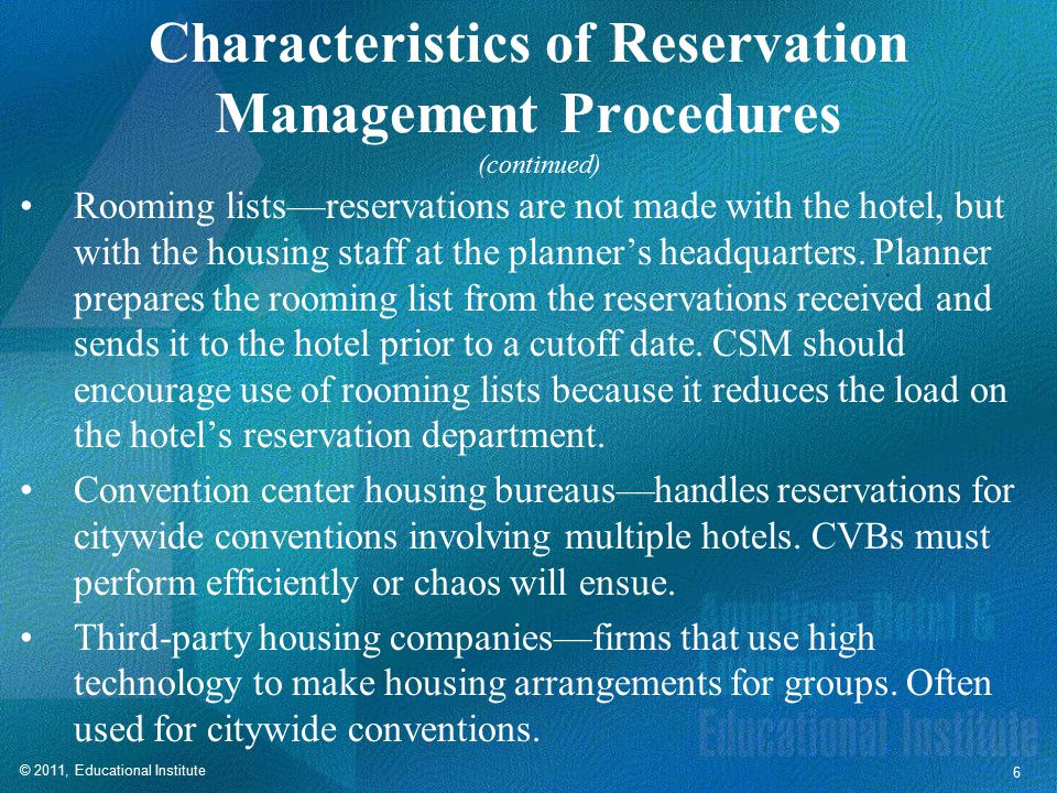 © 2011, Educational Institute 6 Characteristics of Reservation Management Procedures Rooming lists—reservations are not made with the hotel, but with the housing staff at the planner's headquarters.