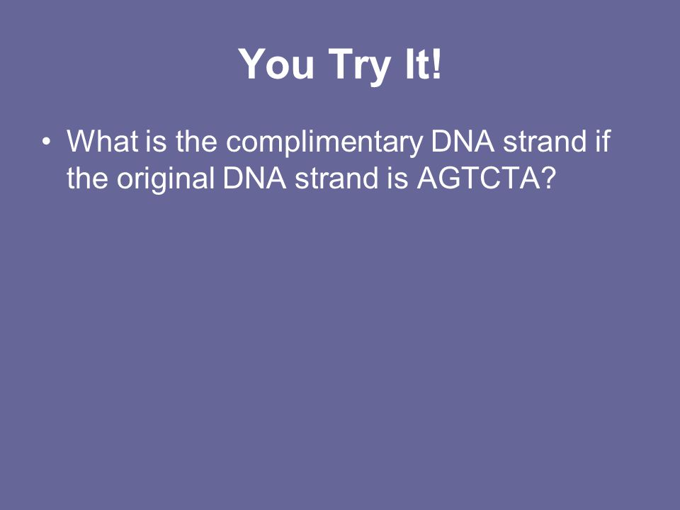 You Try It! What is the complimentary DNA strand if the original DNA strand is AGTCTA?