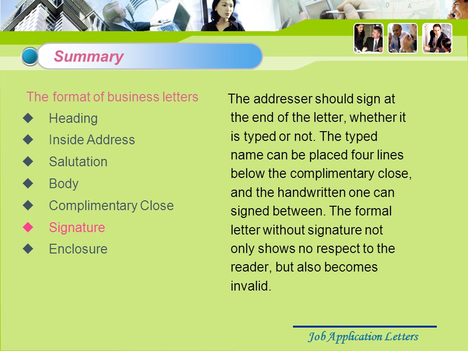 Job Application Letters The format of business letters  Heading  Inside Address  Salutation  Body  Complimentary Close  Signature  Enclosure The addresser should sign at the end of the letter, whether it is typed or not.