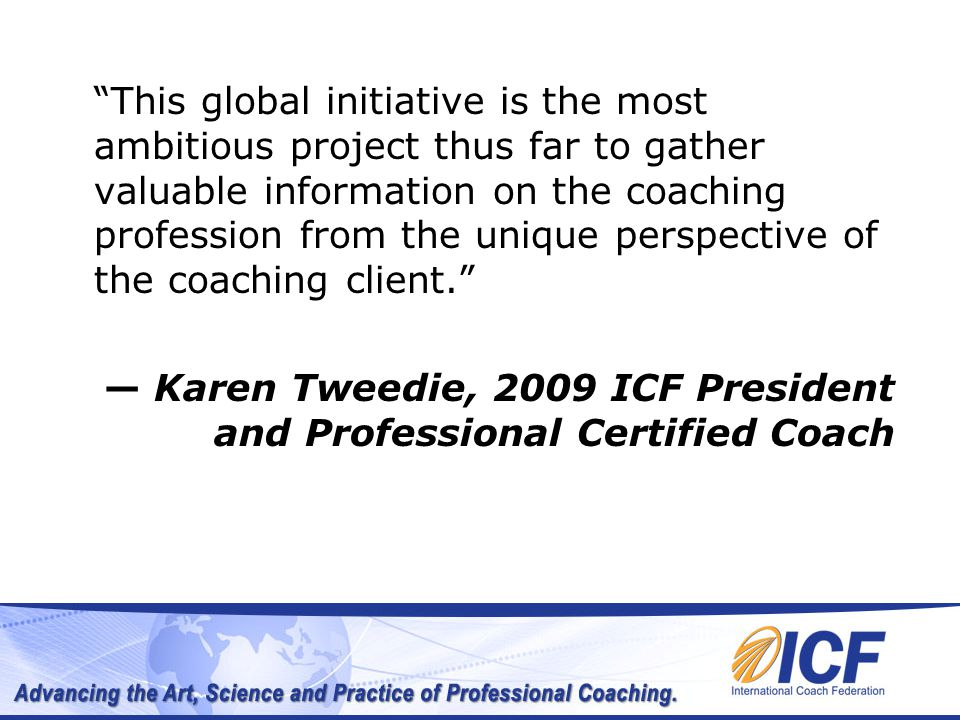This global initiative is the most ambitious project thus far to gather valuable information on the coaching profession from the unique perspective of the coaching client. — Karen Tweedie, 2009 ICF President and Professional Certified Coach