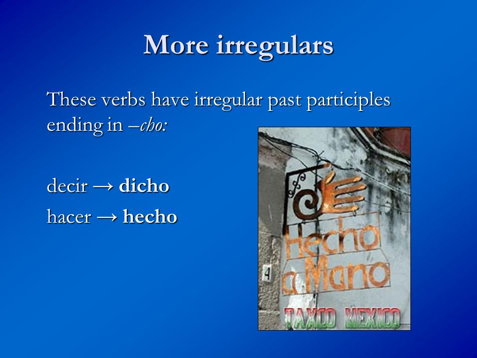 More irregulars These verbs have irregular past participles ending in –cho: decir → dicho hacer → hecho