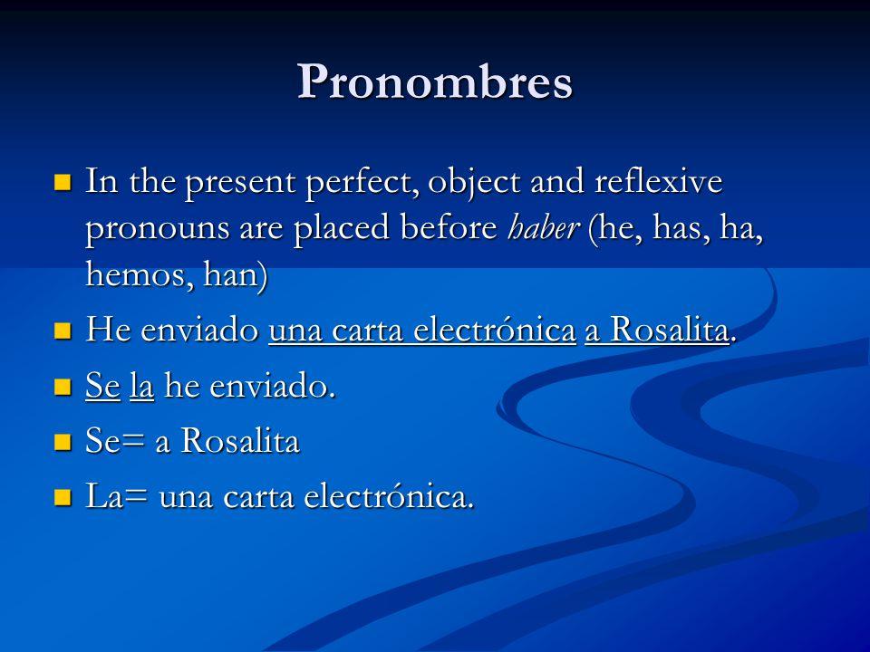 Pronombres In the present perfect, object and reflexive pronouns are placed before haber (he, has, ha, hemos, han) In the present perfect, object and reflexive pronouns are placed before haber (he, has, ha, hemos, han) He enviado una carta electrónica a Rosalita.