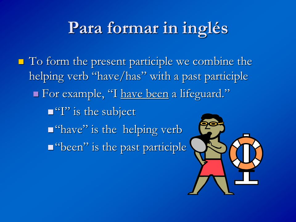 Para formar in inglés To form the present participle we combine the helping verb have/has with a past participle To form the present participle we combine the helping verb have/has with a past participle For example, I have been a lifeguard. For example, I have been a lifeguard. I is the subject I is the subject have is the helping verb have is the helping verb been is the past participle been is the past participle