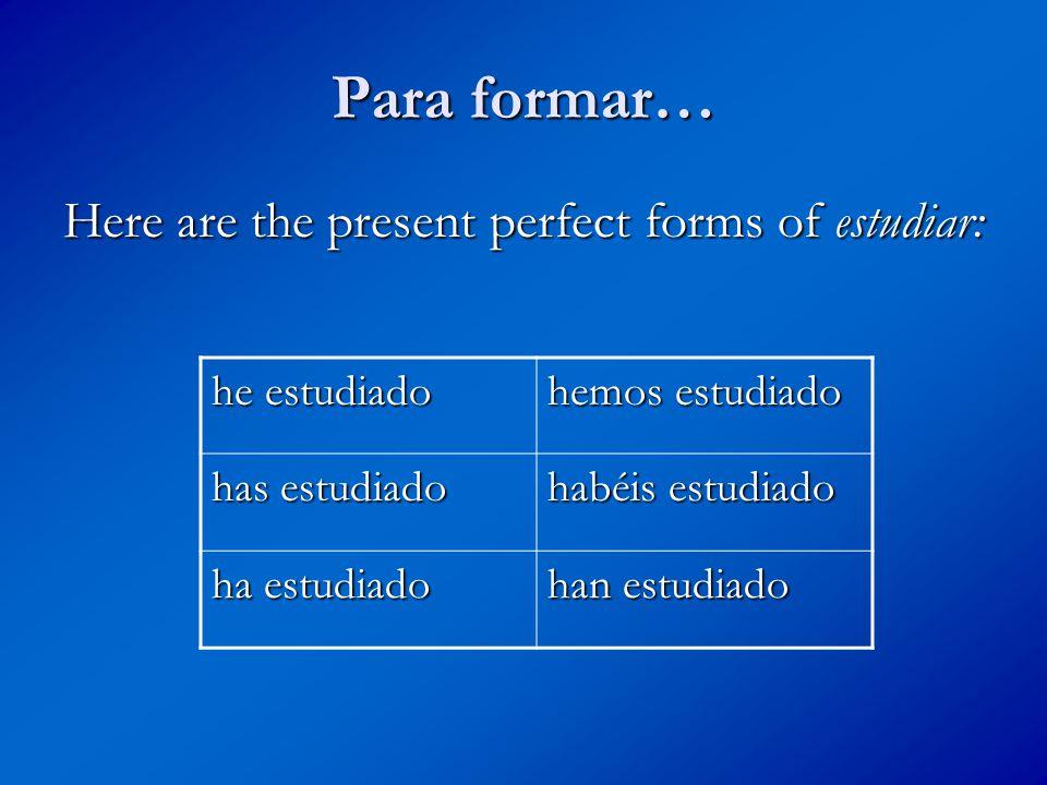 Para formar… Here are the present perfect forms of estudiar: he estudiado hemos estudiado has estudiado habéis estudiado ha estudiado han estudiado