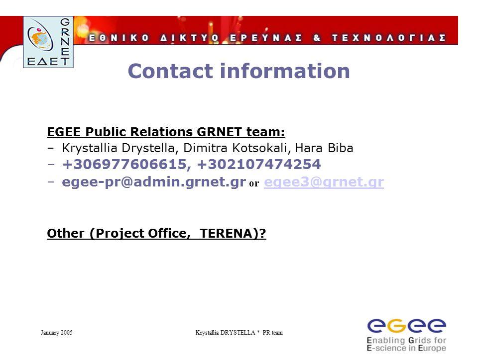 January 2005Krystallia DRYSTELLA * PR team Contact information EGEE Public Relations GRNET team: –Krystallia Drystella, Dimitra Kotsokali, Hara Biba –+306977606615, +302107474254 –egee-pr@admin.grnet.gr or egee3@grnet.gregee3@grnet.gr Other (Project Office, TERENA)?