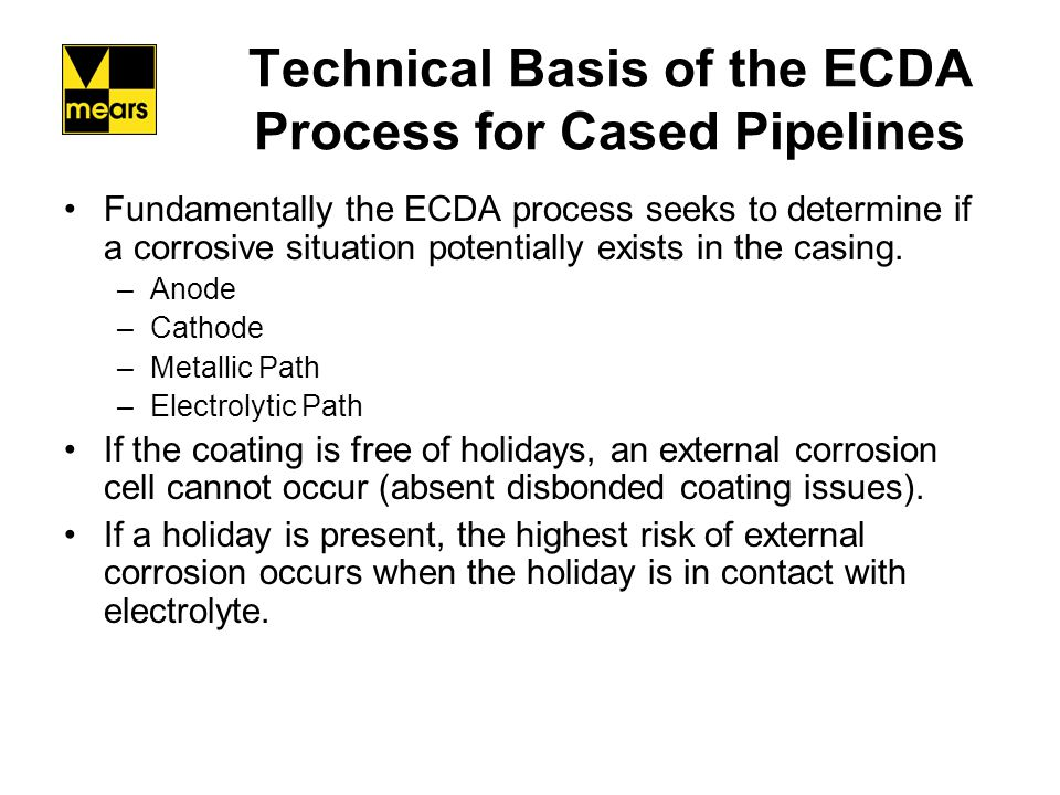 Technical Basis of the ECDA Process for Cased Pipelines If electrolyte is in contact with the holiday and the casing, indirect inspection tools can detect the holiday.