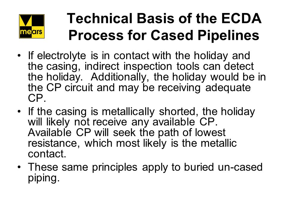 Technical Basis of the ECDA Process for Cased Pipelines Situations that cause external corrosion in cased pipelines –Metallic contact between casing and pipeline –Electrolytic contact between casing and pipeline –Atmospheric Corrosion on pipeline in casing Reference GRI-05/0200 External Corrosion Probability Assessment for Carrier Pipes Inside Casings Casing Corrosion Direct Assessment – ECDA Larry G.