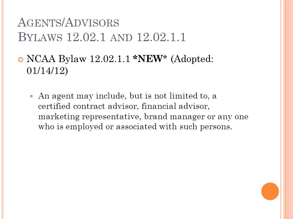 A GENTS /A DVISORS B YLAWS 12.02.1 AND 12.02.1.1 NCAA Bylaw 12.02.1.1 *NEW * (Adopted: 01/14/12) An agent may include, but is not limited to, a certified contract advisor, financial advisor, marketing representative, brand manager or any one who is employed or associated with such persons.