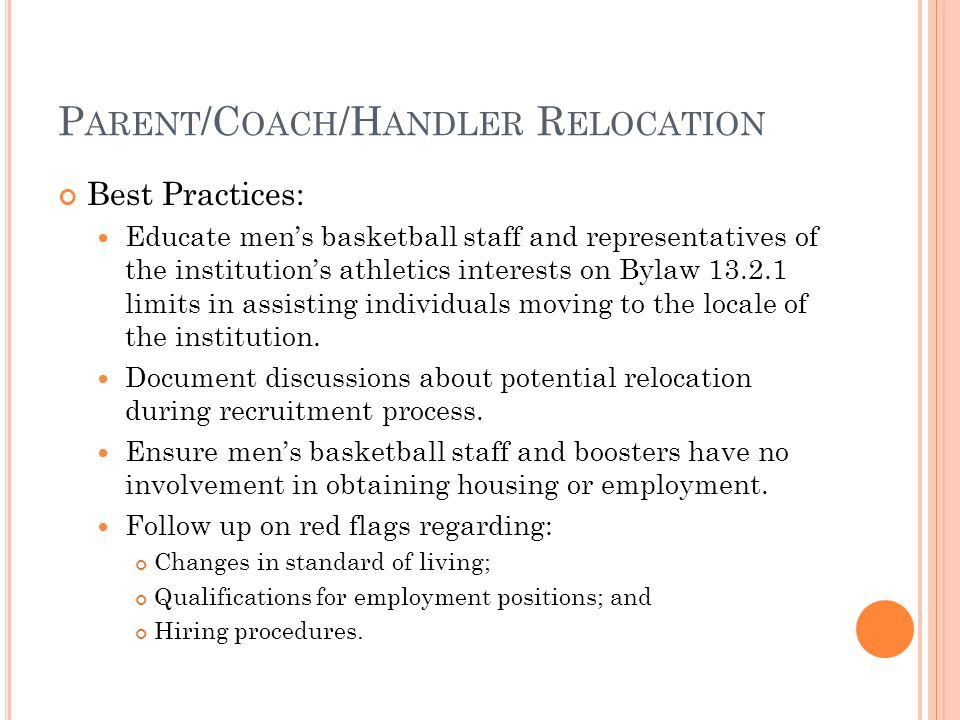 P ARENT /C OACH /H ANDLER R ELOCATION Best Practices: Educate men's basketball staff and representatives of the institution's athletics interests on Bylaw 13.2.1 limits in assisting individuals moving to the locale of the institution.