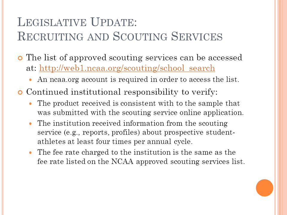 L EGISLATIVE U PDATE : R ECRUITING AND S COUTING S ERVICES The list of approved scouting services can be accessed at: http://web1.ncaa.org/scouting/school_searchhttp://web1.ncaa.org/scouting/school_search An ncaa.org account is required in order to access the list.