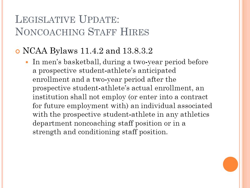 L EGISLATIVE U PDATE : N ONCOACHING S TAFF H IRES NCAA Bylaws 11.4.2 and 13.8.3.2 In men's basketball, during a two-year period before a prospective student-athlete's anticipated enrollment and a two-year period after the prospective student-athlete's actual enrollment, an institution shall not employ (or enter into a contract for future employment with) an individual associated with the prospective student-athlete in any athletics department noncoaching staff position or in a strength and conditioning staff position.