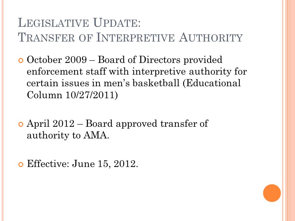 L EGISLATIVE U PDATE : T RANSFER OF I NTERPRETIVE A UTHORITY October 2009 – Board of Directors provided enforcement staff with interpretive authority for certain issues in men's basketball (Educational Column 10/27/2011) April 2012 – Board approved transfer of authority to AMA.
