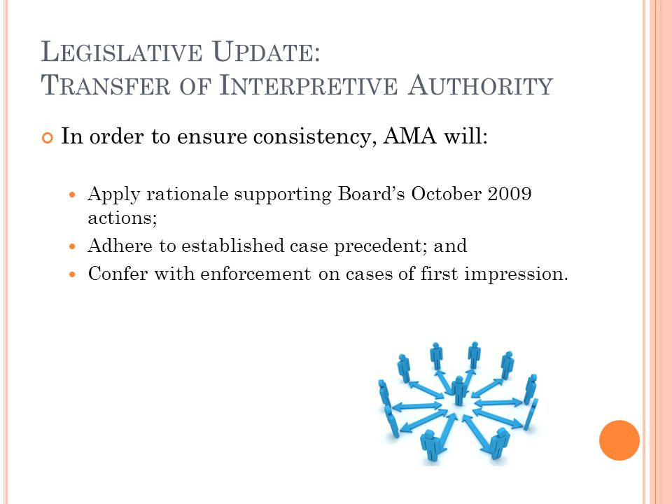 L EGISLATIVE U PDATE : T RANSFER OF I NTERPRETIVE A UTHORITY In order to ensure consistency, AMA will: Apply rationale supporting Board's October 2009 actions; Adhere to established case precedent; and Confer with enforcement on cases of first impression.