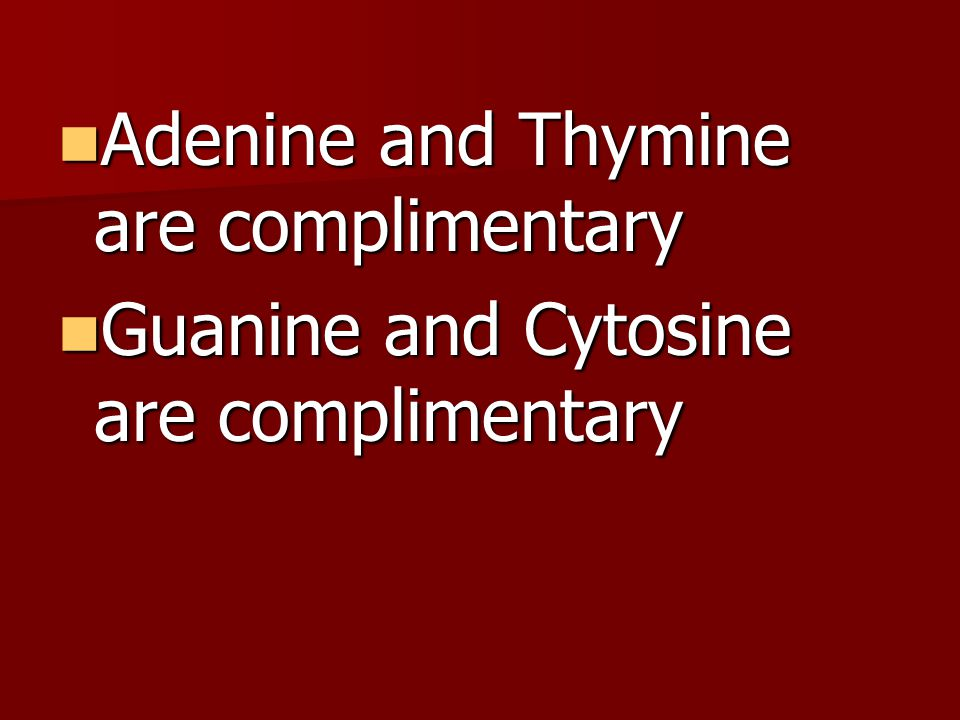 Adenine and Thymine are complimentary Adenine and Thymine are complimentary Guanine and Cytosine are complimentary Guanine and Cytosine are complimentary