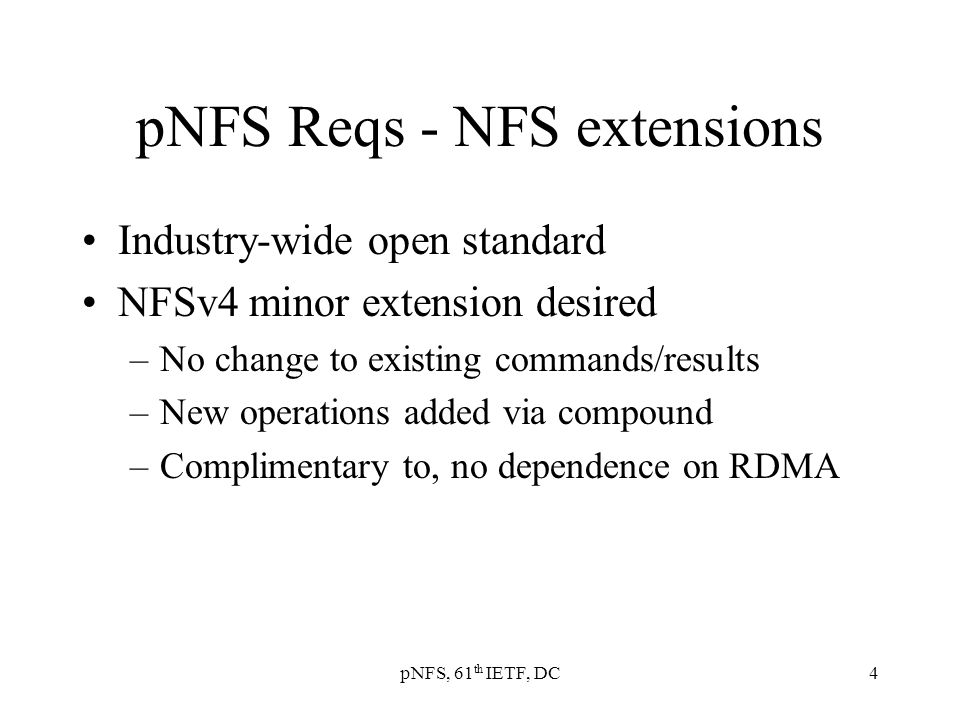 pNFS, 61 th IETF, DC4 pNFS Reqs - NFS extensions Industry-wide open standard NFSv4 minor extension desired –No change to existing commands/results –New operations added via compound –Complimentary to, no dependence on RDMA