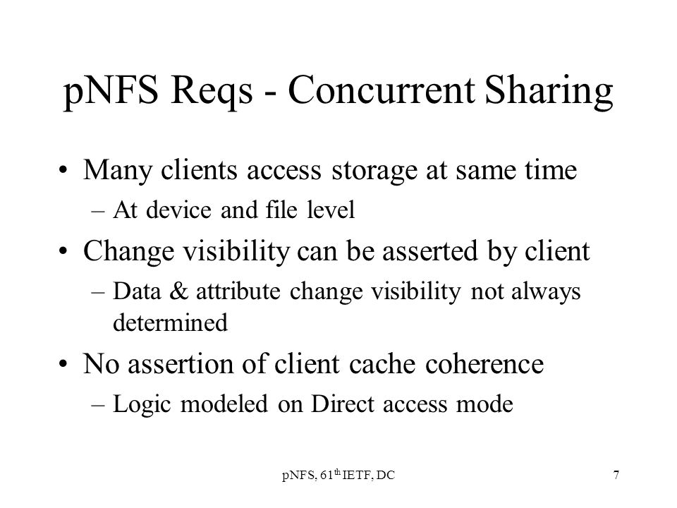 pNFS, 61 th IETF, DC7 pNFS Reqs - Concurrent Sharing Many clients access storage at same time –At device and file level Change visibility can be asserted by client –Data & attribute change visibility not always determined No assertion of client cache coherence –Logic modeled on Direct access mode