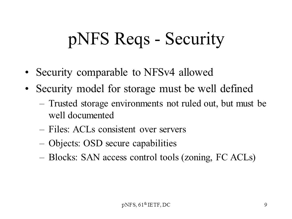 pNFS, 61 th IETF, DC9 pNFS Reqs - Security Security comparable to NFSv4 allowed Security model for storage must be well defined –Trusted storage environments not ruled out, but must be well documented –Files: ACLs consistent over servers –Objects: OSD secure capabilities –Blocks: SAN access control tools (zoning, FC ACLs)
