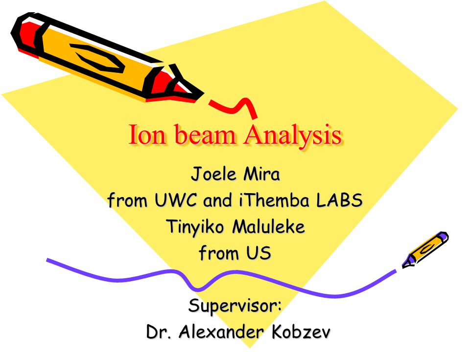 Ion beam Analysis Joele Mira from UWC and iThemba LABS Tinyiko Maluleke from US Supervisor: Dr. Alexander Kobzev Dr. Alexander Kobzev