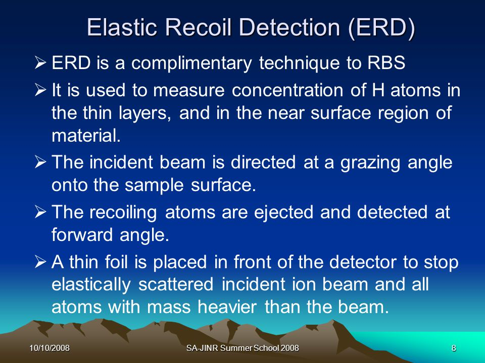 10/10/2008SA-JINR Summer School 20088 Elastic Recoil Detection (ERD)  ERD is a complimentary technique to RBS  It is used to measure concentration o