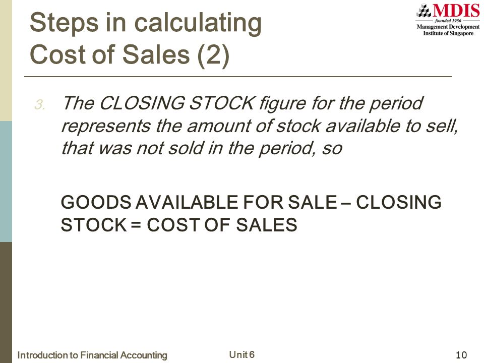 Introduction to Financial Accounting Unit 6 10 Steps in calculating Cost of Sales (2) 3. The CLOSING STOCK figure for the period represents the amount