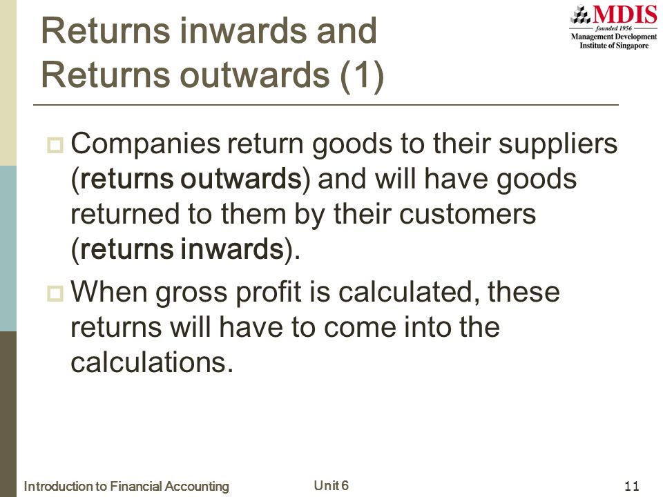 Introduction to Financial Accounting Unit 6 11 Returns inwards and Returns outwards (1)  Companies return goods to their suppliers (returns outwards) and will have goods returned to them by their customers (returns inwards).